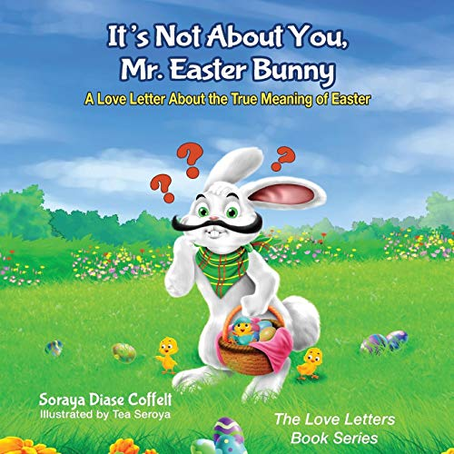It's Not about You Mr. Easter Bunny: A Love Letter about the True Meaning of Easter (The Love Letters Book Series)