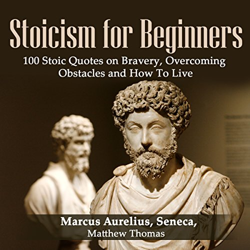 Stoicism for Beginners: 100 Stoic Quotes on Bravery, Overcoming Obstacles and How to Live - Matthew Thomas - Unabridged