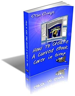 How To Create A Curved eBook Cover In Gimp (How To Make Graphics 1) by [Craigie, Stan]