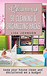 Cleaning: 50 Cleaning And Organizing Hacks To Keep Your House Clean And Decluttered On A Budget (Cleaning, Cleaning House, Cleaning Services, Cleaning And Home Organization) (English Edition)