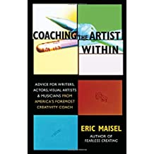 Coaching the Artist Within: Advice for Writers, Actors, Visual Artists, and Musicians from America's Foremost Creativity Coach by Ph.D. Eric Maisel (2005-01-18)