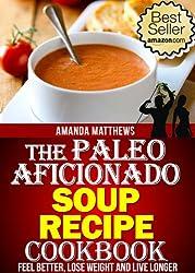 The Paleo Aficionado Soup Recipe Cookbook (The Paleo Diet Meal Recipe Cookbooks 8)
