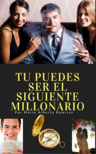 Tú puedes ser el siguiente millonario: ¿Por que la gente comun se vuelve rica? por Mario Alberto Ramirez