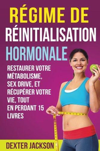 Rgime de Rinitialisation Hormonale: Restaurer Votre Mtabolisme, Sex Drive, et Rcuprer votre vie, tout en Perdant 15 Livres (Hormone Reset Diet - French Edition)