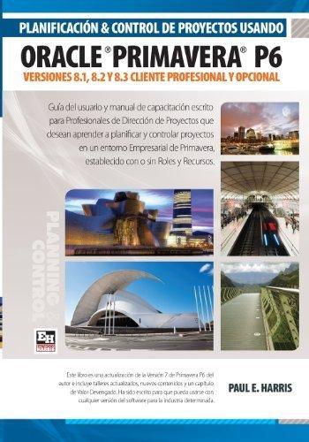 Planificacin y Control de Proyectos Usando Oracle Primavera P6: Versiones 8.1 y 8.2 Cliente Profesional y Opcional (Spanish Edition) by Mr Paul E Harris (2013-01-17)