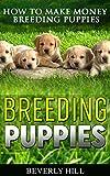 BREEDING PUPPIES: How to Make Money Breeding Puppies (Breeding puppies, dog breeding, dog breeding book, dog breeding business, dog breeding supplies, dog breeding stand, breeding ca)