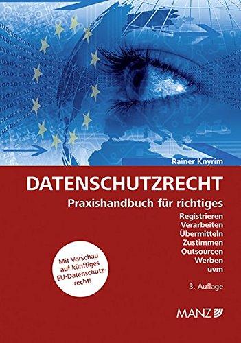 Datenschutzrecht: Praxishandbuch für richtiges Registrieren, Verarbeiten, Übermitteln, Zustimmen, Outsourcen, Werben uvm