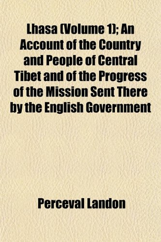 Lhasa (Volume 1); An Account of the Country and People of Central Tibet and of the Progress of the Mission Sent There by the English Government