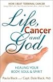 Life, Cancer & God: The Essential Guide to Beating Cancer and Many Other Diseases