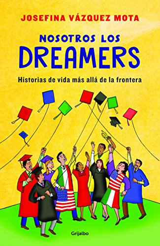 Nosotros los Dreamers: Historias de vida más allá de la frontera por Josefina Vázquez Mota