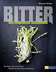 Bitter - Der vergessene Geschmack: Von Artischocke bis Zichorie Rezepte für Gesundheit und Genuss