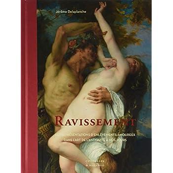 Ravissement: Les représentations d'enlèvements amoureux dans l'art, de l'Antiquité à nos jours