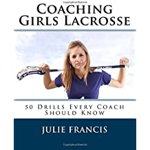 Coaching Girls Lacrosse: 50 Drills Every Coach Should Know