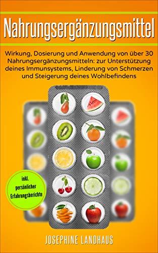 Nahrungsergänzungsmittel: Wirkung, Dosierung und Anwendung von über 30 Nahrungsergänzungsmitteln: zur Unterstützung deines Immunsystems, Linderung von Schmerzen und Steigerung deines Wohlbefindens (Bücher über Vitamine & Nahrungsergänzungsmittel)