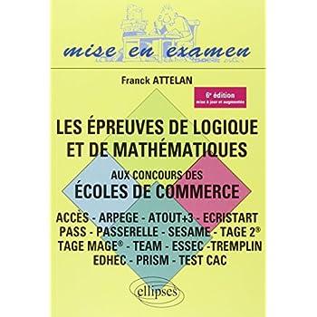 Les Épreuves de Logique et de Mathématiques aux Concours des Écoles de Commerce (ACCES - ARPEGE - ATOUT+3 - ECRISTART PASS - PASSERELLE - SESAME - TAGE II TAGE MAGE® - TEAM - ESSEC TREMPLIN )
