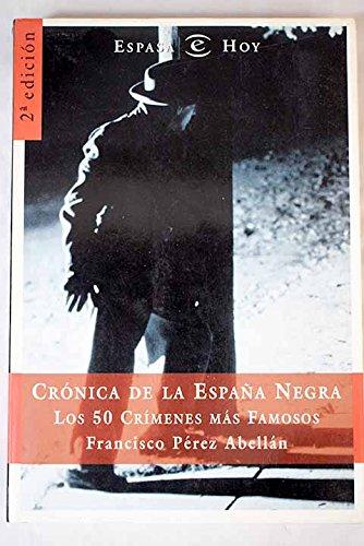Cronica De La Espana Negra: Los 50 Crimenes Mas Famosos por Francisco Perez Abellan