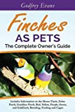 Finches as Pets. The Complete Owner's Guide. Includes Information on the House Finch, Zebra Finch, Gouldian Finch, Red, Yellow, Purple, Green and Goldfinch, Breeding, Feeding and Cages by Godfrey Evans (2015-06-28)