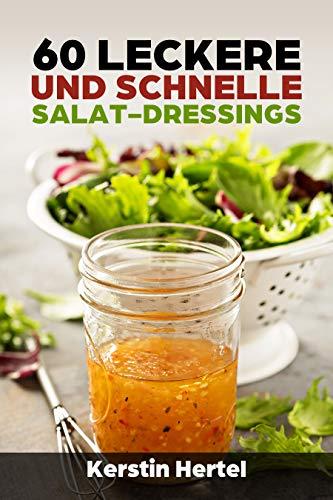 60 leckere und schnelle Salat Dressings - köstliche Salat Vinaigrette von cremig bis fruchtig für jeden was dabei: Das Salat Dressing macht den Salat erst richtig spannend