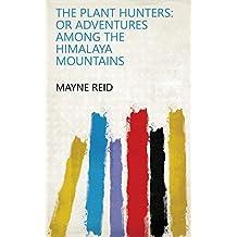 The Plant Hunters: Or Adventures Among the Himalaya Mountains