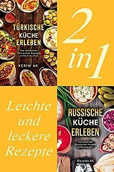 Türkische Küche & Russische Küche Erleben.: Schnelle Russische Rezepte. Perfektes Kochbuch für Anfänger. Über 60 Köstliche Spezialitäten. Türkische Rezepte für Anfänger. Leicht und Lecker kochen.
