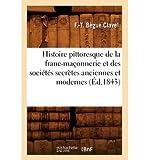 [ [ Histoire Pittoresque de La Franc-Maconnerie Et Des Societes Secretes Anciennes Et Modernes (Ed.1843) (French, English) ] ] By Begue Clavel F T ( Author ) Mar - 2012 [ Paperback ]