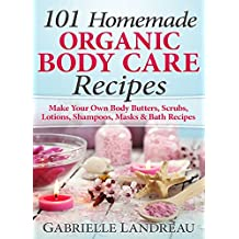 Organic Body Care: 101 Homemade Beauty Products Recipes-Make Your Own Body Butters, Body Scrubs, Lotions, Shampoos, Masks And Bath Recipes (organic body ... butter, body care recipes) (English Edition)