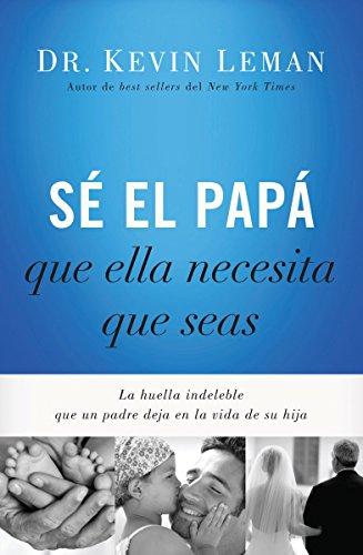 Sé el papá que ella necesita que seas: La huella indeleble que un padre deja en la vida de su hija