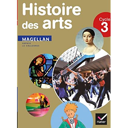 Magellan Histoire des arts cycle 3 éd. 2013 - Manuel de l'élève