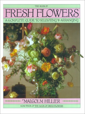 book-of-fresh-flowers-a-complete-guide-to-selecting-and-arranging-by-malcolm-hillier-1988-11-15