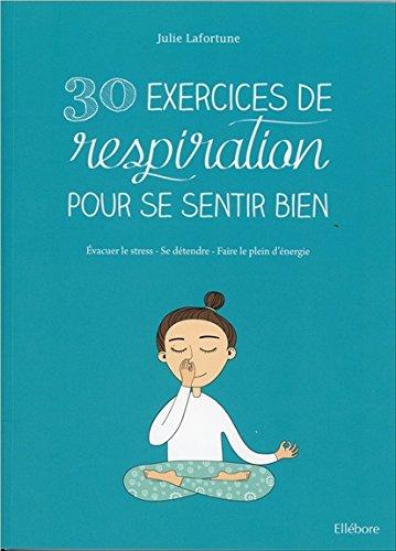 30 exercices de respiration pour se sentir bien : évacuer le stress, se détendre, faire le plein d'énergie