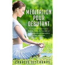Méditation: Méditation pour Débutant - Guide Ultime pour Venir à Bout du Stress, de l'Anxiété et de la Dépression et Parvenir à la Paix Intérieure (Apprendre ... Conscience- Kindle- Livre)