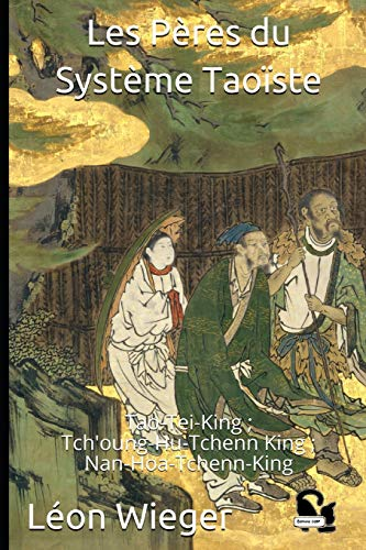 Les Pères du Système Taoïste: Tao-Tei-King ; Tch'oung-Hu-Tchenn King ; Nan-Hoa-Tchenn-King par  Léon Wieger, Lao-tzeu, Lie-tzeu, Tchoang-tzeu