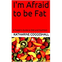 I'm Afraid to be Fat: A Tween's Guide to Diet and Nutrition (English Edition)