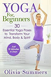 Yoga For Beginners: 30 Essential Yoga Poses to Transform Your Mind, Body & Spirit (Just 10 Minutes A Day!, Yoga Mastery Series, Yoga Poses With Pictures, Flexibility Training Book 1) (English Edition)