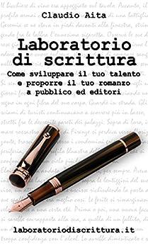Laboratorio di scrittura: Come sviluppare il tuo talento e proporre il tuo romanzo a pubblico ed editori di [Aita, Claudio]