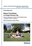 Migrant Friendships in a Super-Diverse City: Russian-Speakers and their Social Relationships in London in the 21st Century (Soviet and Post-Soviet Politics and Society)