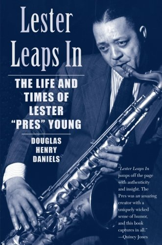 Lester Leaps In: The Life and Times of Lester Pres Young by Douglas H. Daniels - Douglas Pres