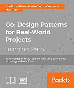Go: Design Patterns for Real-World Projects by [Vivien, Vladimir, Contreras, Mario Castro, Ryer, Mat]