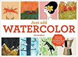 Just Add Watercolor: Inspiration and Painting Techniques from Contemporary Artists Hardcover March 3, 2015