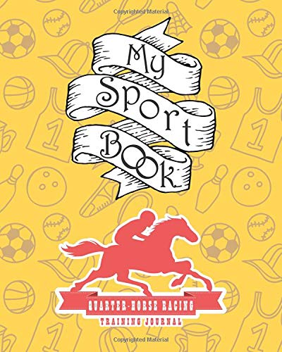 My Sport Book - Quarter Horse Racing Training Journal: Note all training and workout logs into one sport notebook and reach your goals with this motivation book (Training Journal notebooks) por Till Hunter