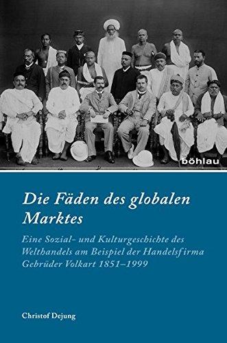Die Fäden des globalen Marktes: Eine Sozial- und Kulturgeschichte des Welthandels am Beispiel der Handelsfirma Gebrüder Volkart 1851-1999 (Industrielle Welt, Band 85)