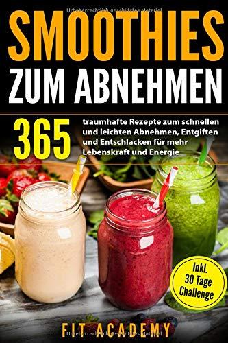 Smoothies zum Abnehmen: 365 traumhafte Rezepte zum schnellen und leichten Abnehmen, Entgiften und Entschlacken für mehr Lebenskraft und Energie | inkl. 30 Tage Challenge -