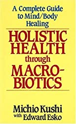 Holistic Health Through MacRobiotics: A Complete Guide to Mind/Body Healing by Michio Kushi (1993-12-06)