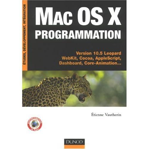 Mac Os X programmation : Versions 10.5 Léopard WebKit, Cocoa, AppleScript, Dashboard, Core-Animation...