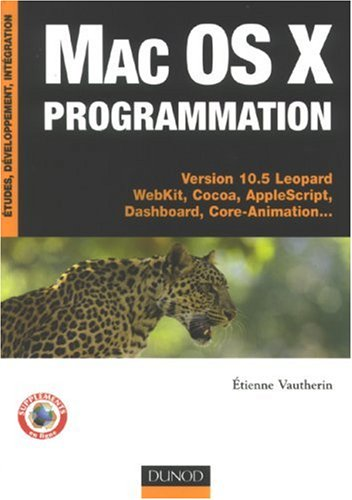 Mac Os X programmation : Versions 10.5 Léopard WebKit, Cocoa, AppleScript, Dashboard, Core-Animation... par Etienne Vautherin