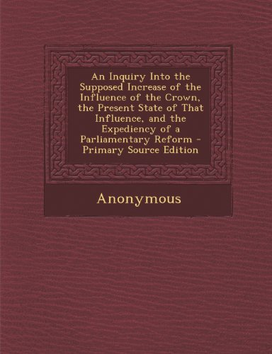 An Inquiry Into the Supposed Increase of the Influence of the Crown, the Present State of That Influence, and the Expediency of a Parliamentary Reform