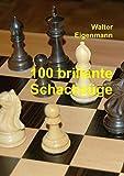 100 brillante Schachzüge: Geniale Kombinationen - Verblüffende Strategien
