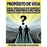 Propósito De Vida: Para Personas Que Quieren Darle Sentido a Su Vida Pero No Saben Por Dónde Empezar (Spanish Edition)