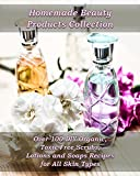Homemade Beauty Products Collection: Over 100 DIY Organic, Toxic-Free Scrubs, Lotions and Soaps Recipes for All Skin Types: (Soap Making, Body Scrubs, Lotion Making) (Natural Recipes, Essential Oils)