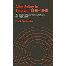 Alien Policy in Belgium, 1840-1940: The Creation of Guest Workers, Refugees and Illegal Immigrants